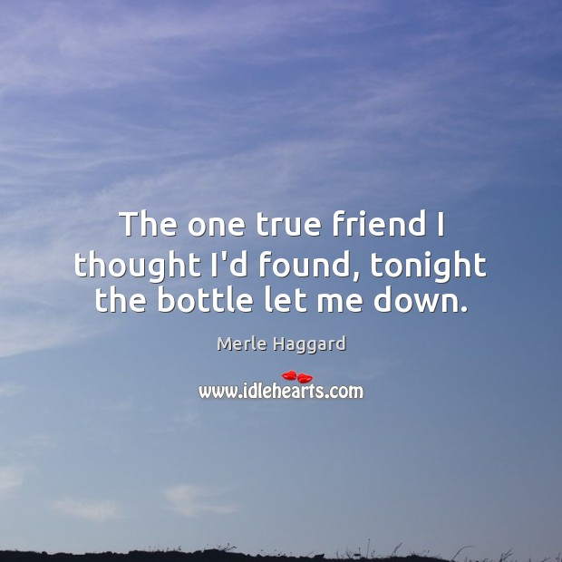 The one true friend I thought I'd found, tonight the bottle let me down. Merle Haggard Picture Quote