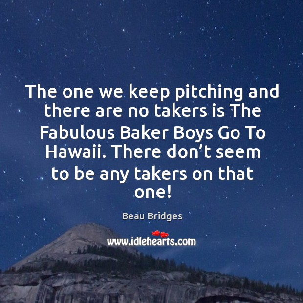 The one we keep pitching and there are no takers is the fabulous baker boys go to hawaii. Beau Bridges Picture Quote