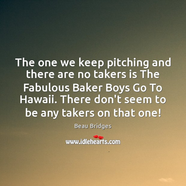 The one we keep pitching and there are no takers is The Beau Bridges Picture Quote