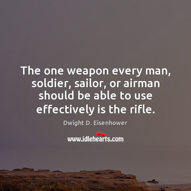 The one weapon every man, soldier, sailor, or airman should be able Dwight D. Eisenhower Picture Quote