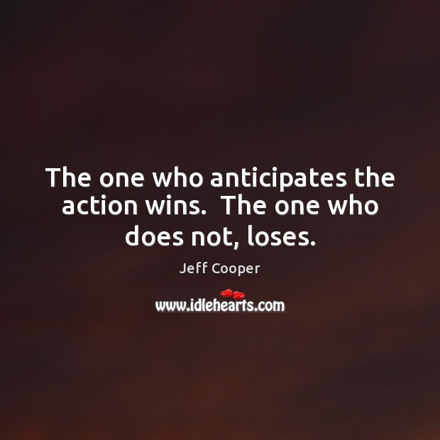 The one who anticipates the action wins.  The one who does not, loses. Jeff Cooper Picture Quote