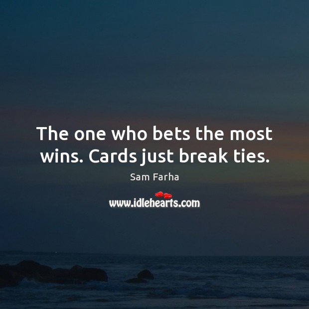 Image, The one who bets the most wins. Cards just break ties.