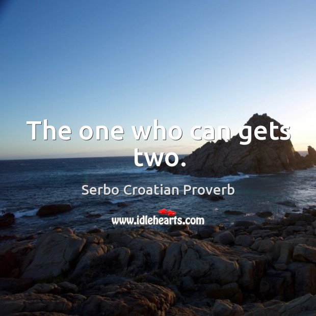 The one who can gets two. Serbo Croatian Proverbs Image