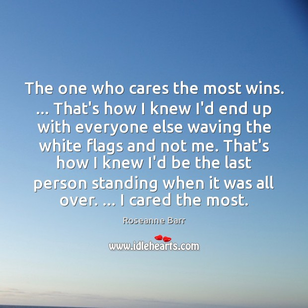 The one who cares the most wins. … That's how I knew I'd Roseanne Barr Picture Quote