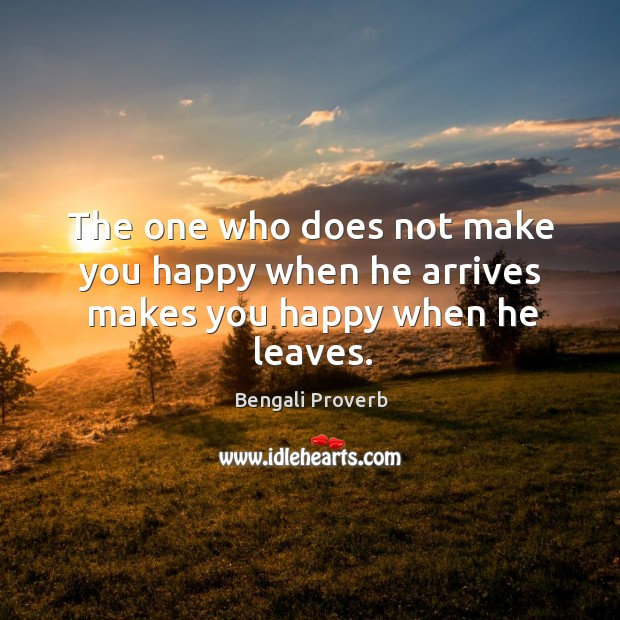 The one who does not make you happy when he arrives makes you happy when he leaves. Bengali Proverbs Image