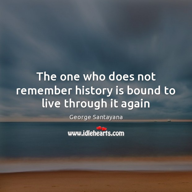 The one who does not remember history is bound to live through it again Image