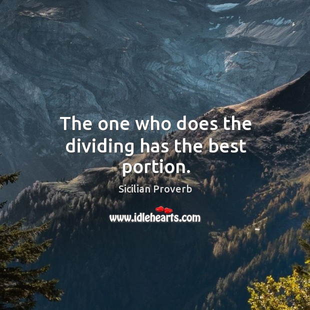 The one who does the dividing has the best portion. Image