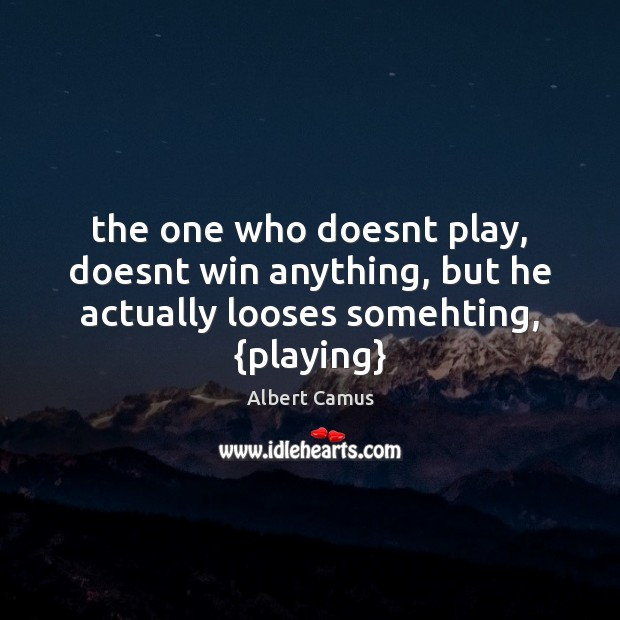 The one who doesnt play, doesnt win anything, but he actually looses somehting, {playing} Image