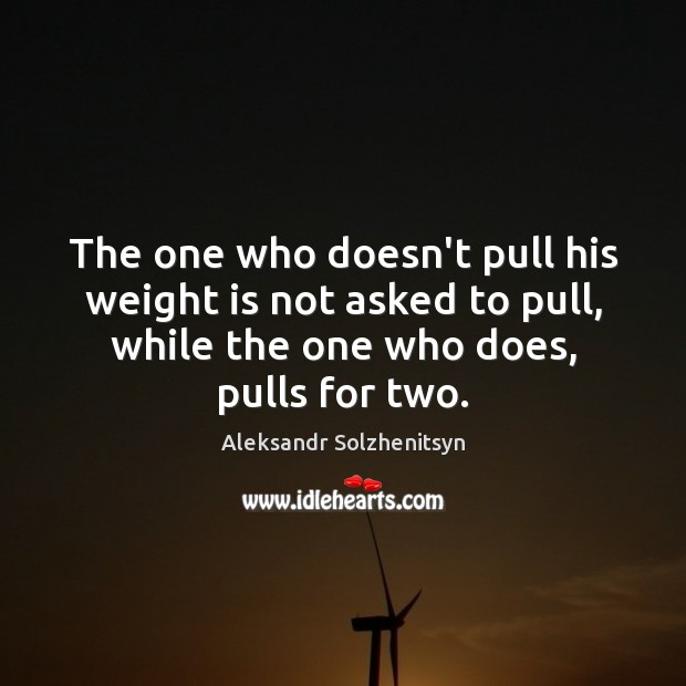 The one who doesn't pull his weight is not asked to pull, Aleksandr Solzhenitsyn Picture Quote