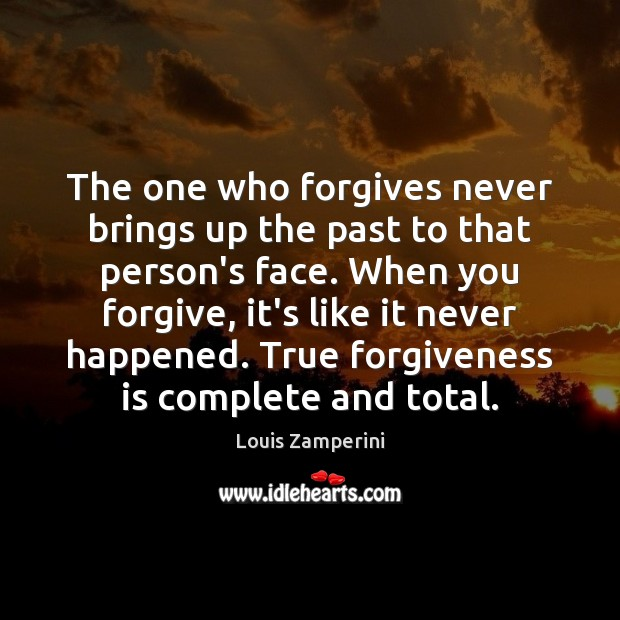The one who forgives never brings up the past to that person's Louis Zamperini Picture Quote