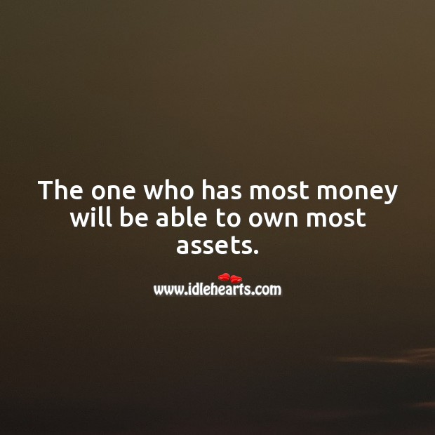 The one who has most money will be able to own most assets. Money Quotes Image