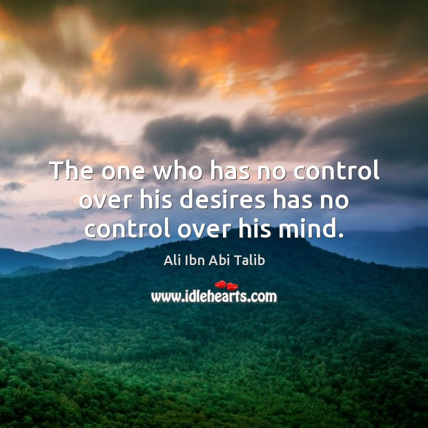 Image, The one who has no control over his desires has no control over his mind.