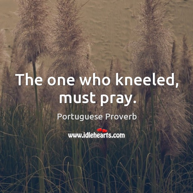 Image, The one who kneeled, must pray.