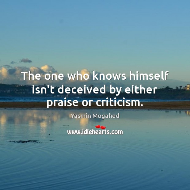The one who knows himself isn't deceived by either praise or criticism. Yasmin Mogahed Picture Quote
