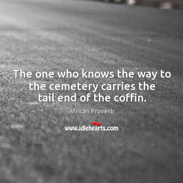 Image, The one who knows the way to the cemetery carries the tail end of the coffin.