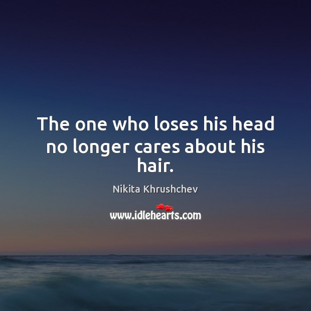The one who loses his head no longer cares about his hair. Nikita Khrushchev Picture Quote