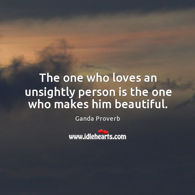 The one who loves an unsightly person is the one who makes him beautiful. Ganda Proverbs Image