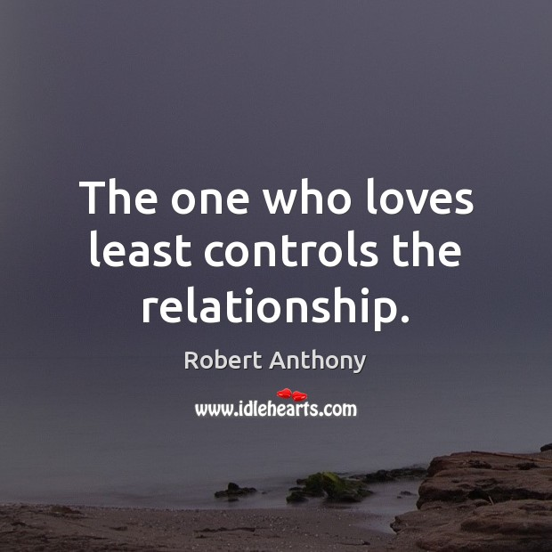 The one who loves least controls the relationship. Robert Anthony Picture Quote