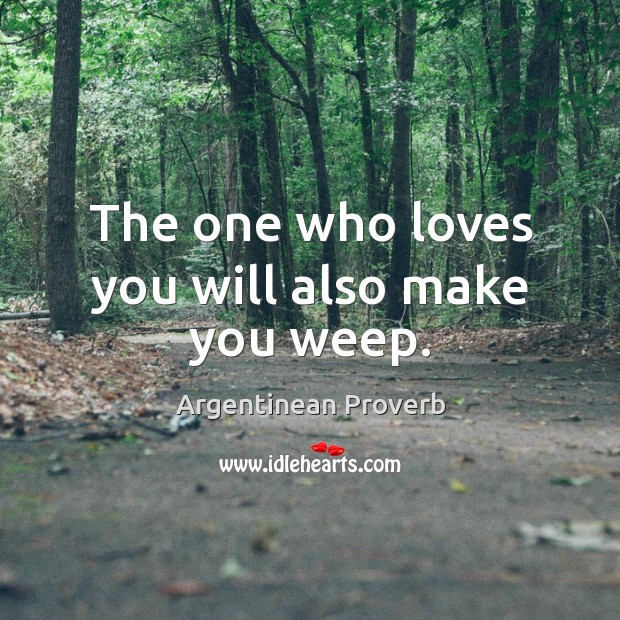 The one who loves you will also make you weep. Argentinean Proverbs Image
