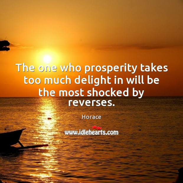 The one who prosperity takes too much delight in will be the most shocked by reverses. Image