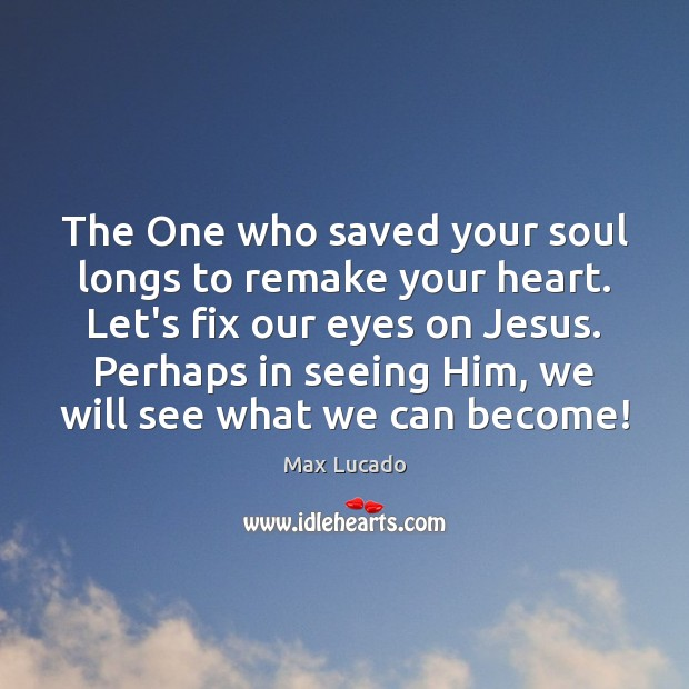 Image, The One who saved your soul longs to remake your heart. Let's