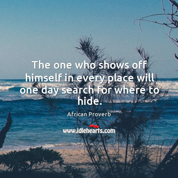 Image, The one who shows off himself in every place will one day search for where to hide.