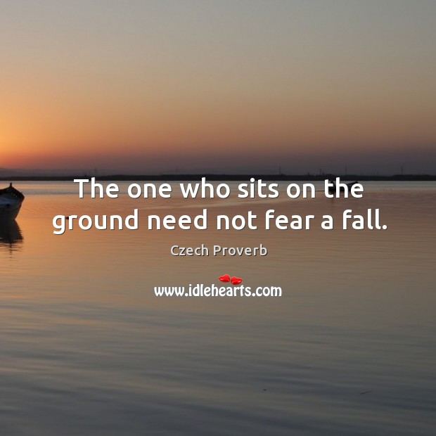 The one who sits on the ground need not fear a fall. Czech Proverbs Image