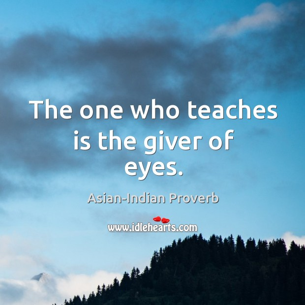 The one who teaches is the giver of eyes. Asian-Indian Proverbs Image