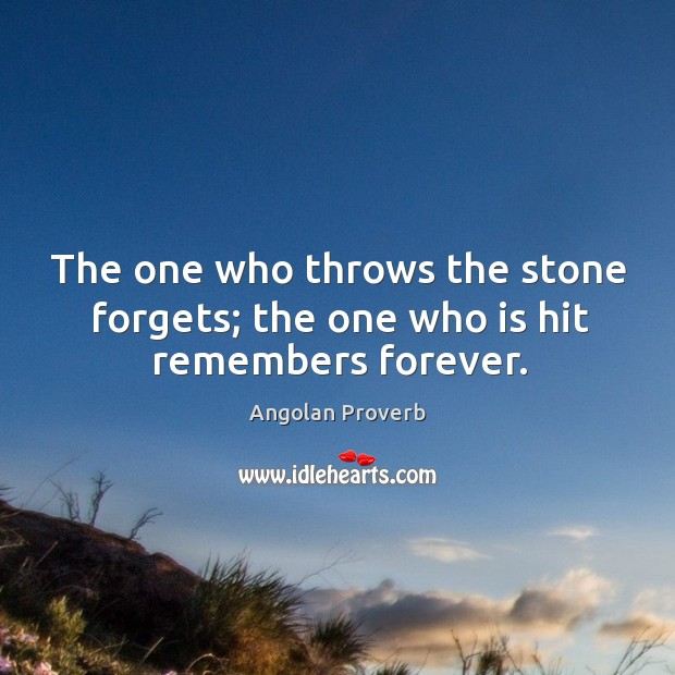 The one who throws the stone forgets; the one who is hit remembers forever. Angolan Proverbs Image