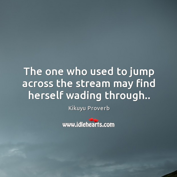 The one who used to jump across the stream may find herself wading through.. Kikuyu Proverbs Image