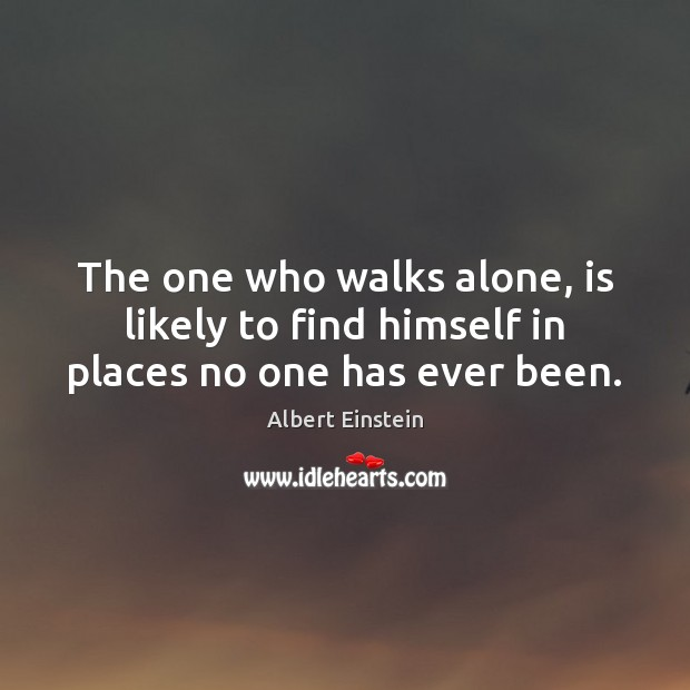 Image, The one who walks alone, is likely to find himself in places no one has ever been.