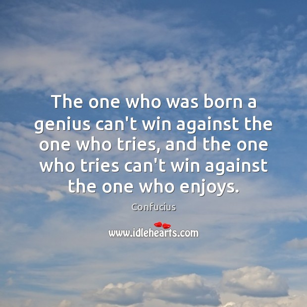The one who was born a genius can't win against the one Confucius Picture Quote
