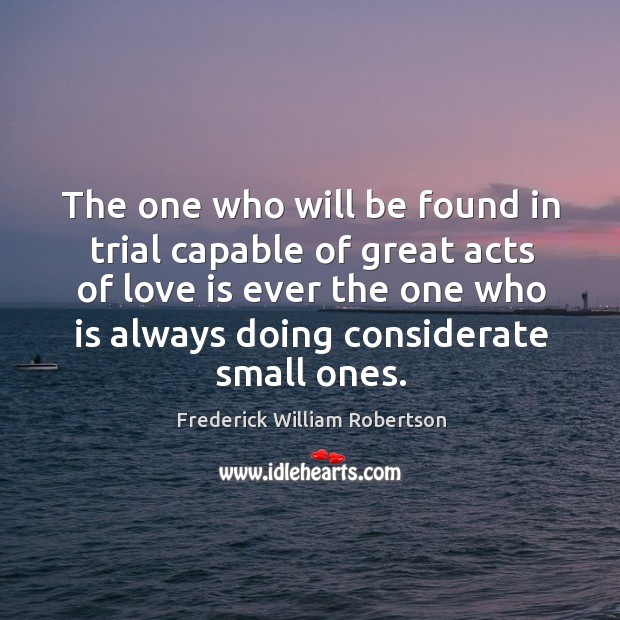 The one who will be found in trial capable of great acts of love is ever the one Image
