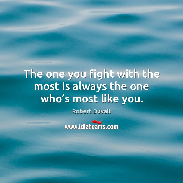 The one you fight with the most is always the one who's most like you. Robert Duvall Picture Quote
