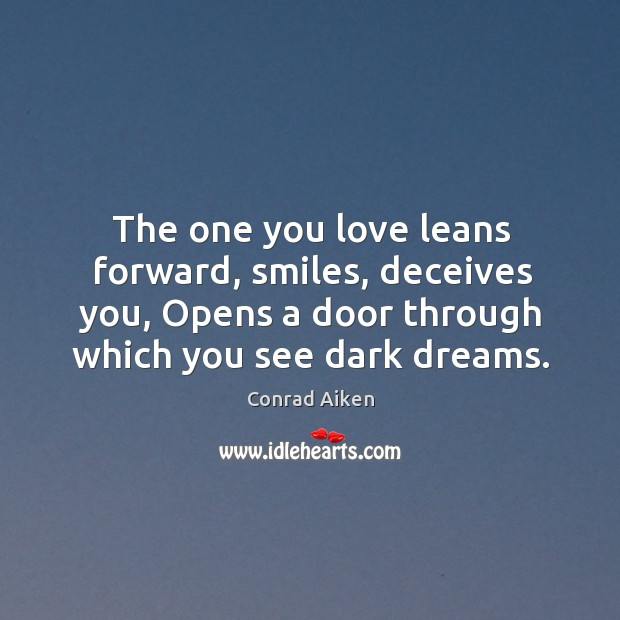 The one you love leans forward, smiles, deceives you, Opens a door Conrad Aiken Picture Quote