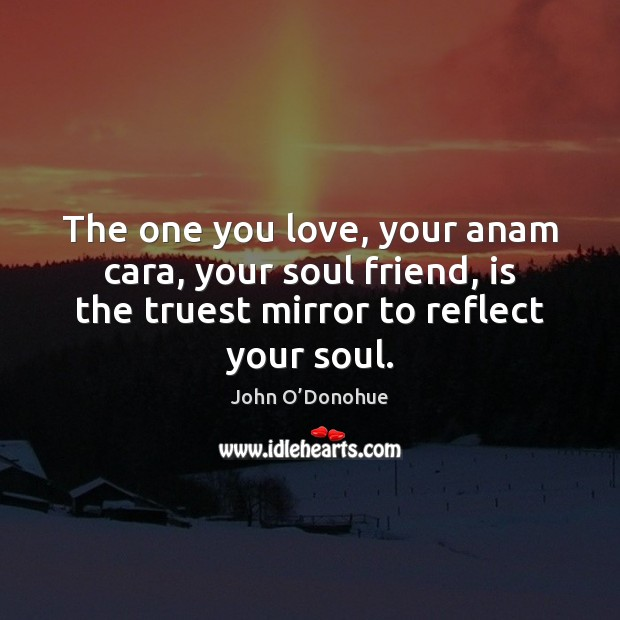 The one you love, your anam cara, your soul friend, is the John O'Donohue Picture Quote