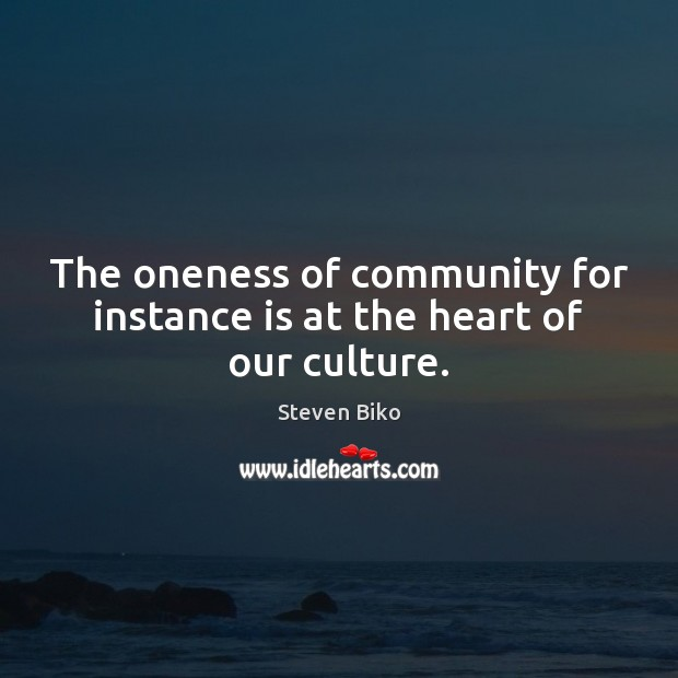 The oneness of community for instance is at the heart of our culture. Steven Biko Picture Quote
