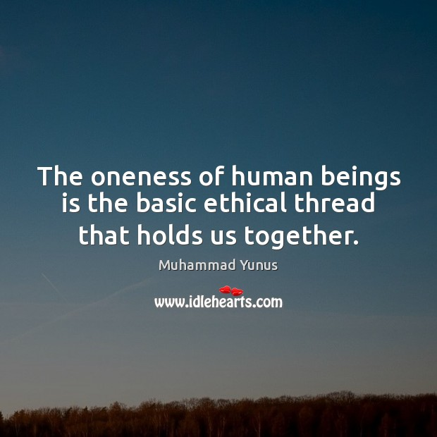 The oneness of human beings is the basic ethical thread that holds us together. Muhammad Yunus Picture Quote