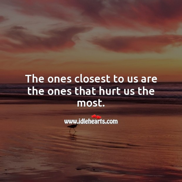 The ones closest to us are the ones that hurt us the most. Sad Messages Image