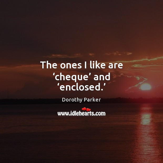 The ones I like are 'cheque' and 'enclosed.' Dorothy Parker Picture Quote