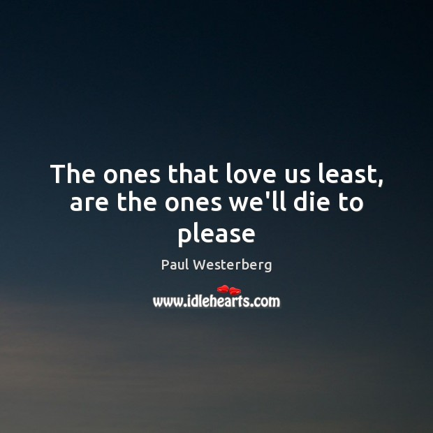 The ones that love us least, are the ones we'll die to please Paul Westerberg Picture Quote