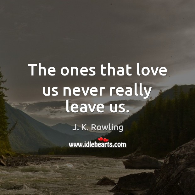 The ones that love us never really leave us. J. K. Rowling Picture Quote