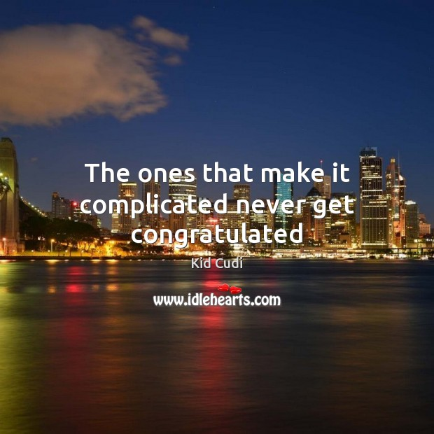 Image, The ones that make it complicated never get congratulated