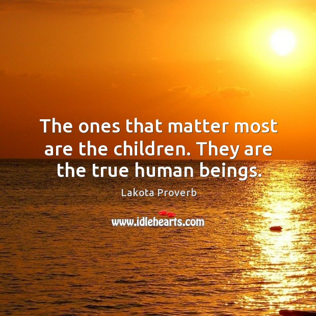 The ones that matter most are the children. They are the true human beings. Lakota Proverbs Image
