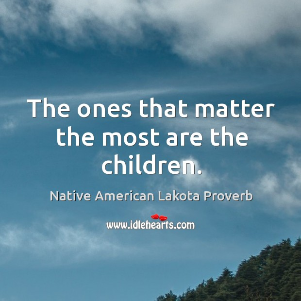 The ones that matter the most are the children. Native American Lakota Proverbs Image