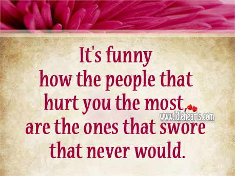 The People Who Hurt You The Most, Are Ones Who Swore They Never Would