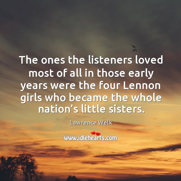 The ones the listeners loved most of all in those early years were the four lennon girls who became the whole nation's little sisters. Image