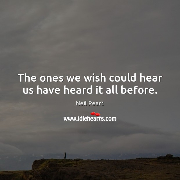 The ones we wish could hear us have heard it all before. Image
