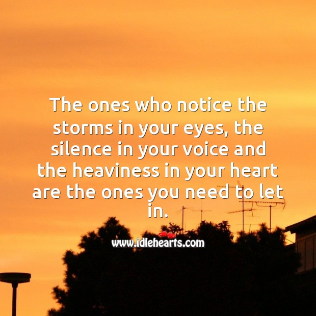 The ones who notice the storms in your eyes are the ones you need to let in. Heart Quotes Image