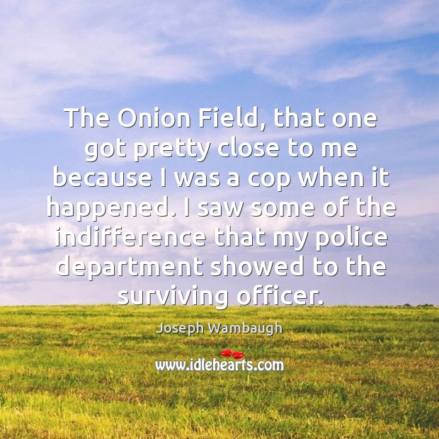 The onion field, that one got pretty close to me because I was a cop when it happened. Image